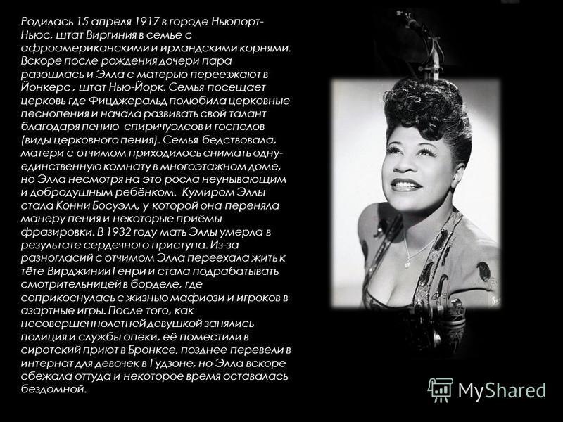 Родилась 15 апреля 1917 в городе Ньюпорт- Ньюс, штат Виргиния в семье с афроамериканскими и ирландскими корнями. Вскоре после рождения дочери пара разошлась и Элла с матерью переезжают в Йонкерс, штат Нью-Йорк. Семья посещает церковь где Фицджеральд