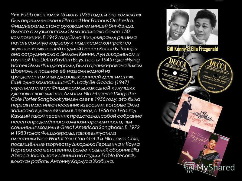 Чик Уэбб скончался 16 июня 1939 года, и его коллектив был переименован в Ella and Her Famous Orchestra. Фицджеральд стала руководительницей биг-бэнда. Вместе с музыкантами Элла записала более 150 композиций. В 1942 году Элла Фицджеральд решила начать