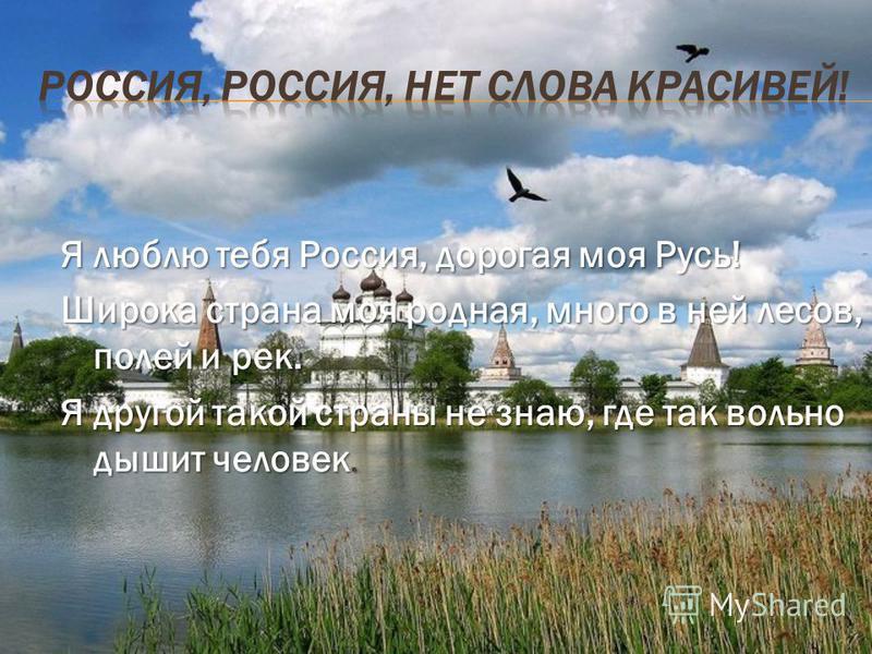 Я люблю тебя Россия, дорогая моя Русь! Широка страна моя родная, много в ней лесов, полей и рек. Я другой такой страны не знаю, где так вольно дышит человек.