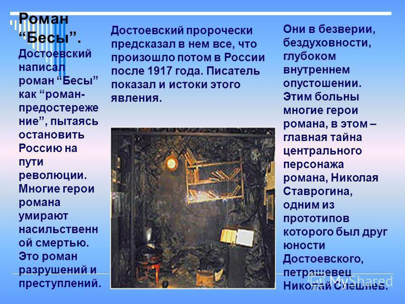 Роман Бесы. Дустоевский написал роман Бесы как роман- предостережение, пытаясь остановить Россию на пути революции. Многие герои романа умирают насильственн ой смертью. Это роман разрушений и преступлений. Они в безверии, бездуховности, глубоком внут