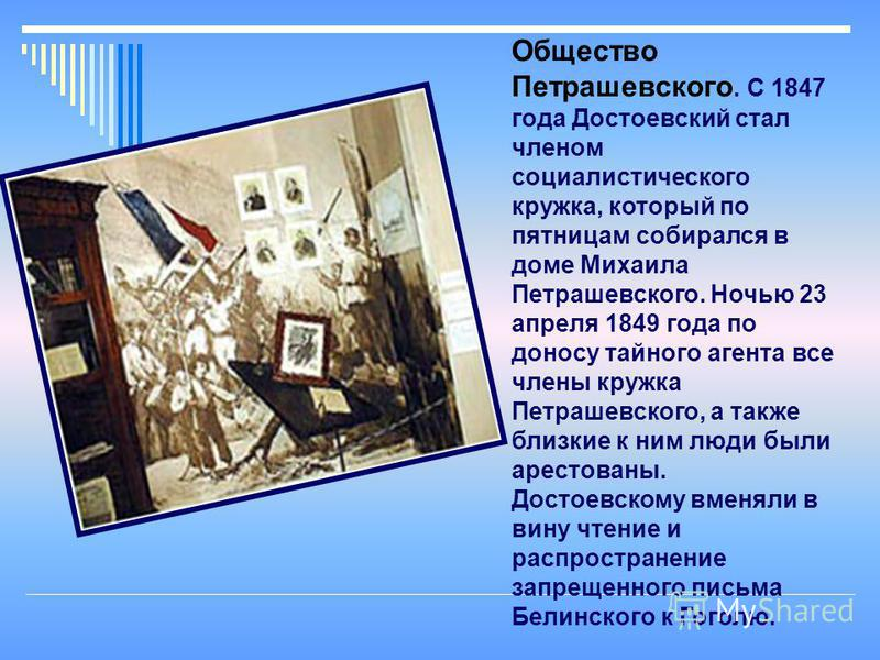 Общество Петрашевского. С 1847 года Дустоевский стал членом социалистического кружка, который по пятницам собирался в доме Михаила Петрашевского. Ночью 23 апреля 1849 года по доносу тайного агента все члены кружка Петрашевского, а также близкие к ним