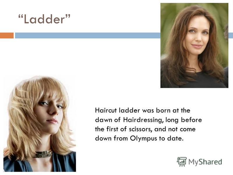 Ladder Haircut ladder was born at the dawn of Hairdressing, long before the first of scissors, and not come down from Olympus to date.