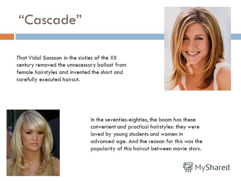 Cascade That Vidal Sassoon in the sixties of the XX century removed the unnecessary ballast from female hairstyles and invented the short and carefully executed haircut. In the seventies-eighties, the boom has these convenient and practical hairstyle