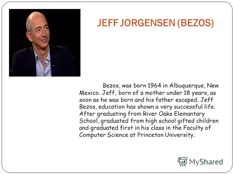 JEFF JORGENSEN (BEZOS) Bezos, was born 1964 in Albuquerque, New Mexico. Jeff, born of a mother under 18 years, as soon as he was born and his father escaped. Jeff Bezos, education has shown a very successful life. After graduating from River Oaks Ele