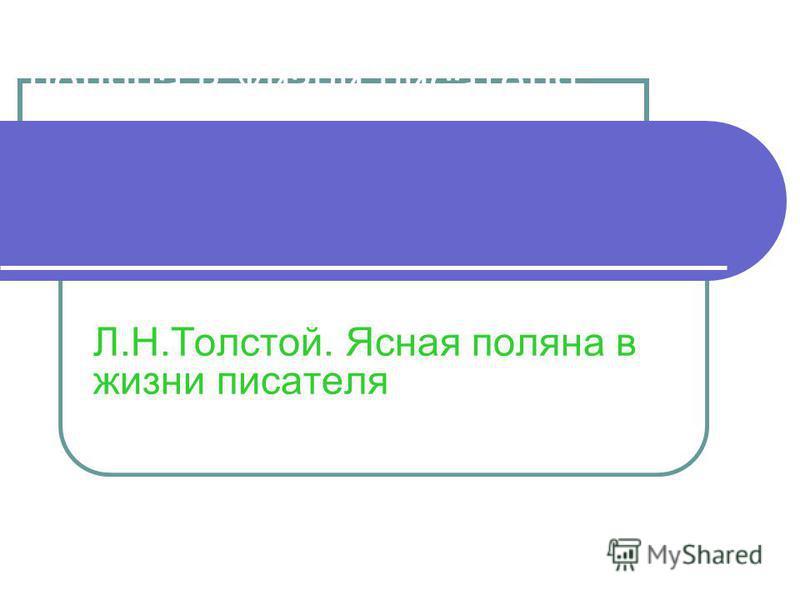 Тема: Л.Н.Толстой. Ясная поляна в жизни писателя Л.Н.Толстой. Ясная поляна в жизни писателя