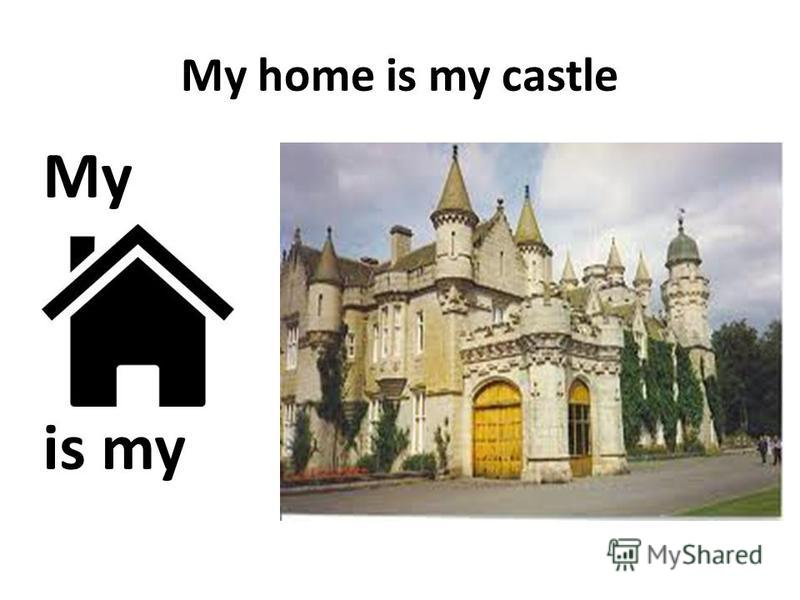 My home is my castle My is my