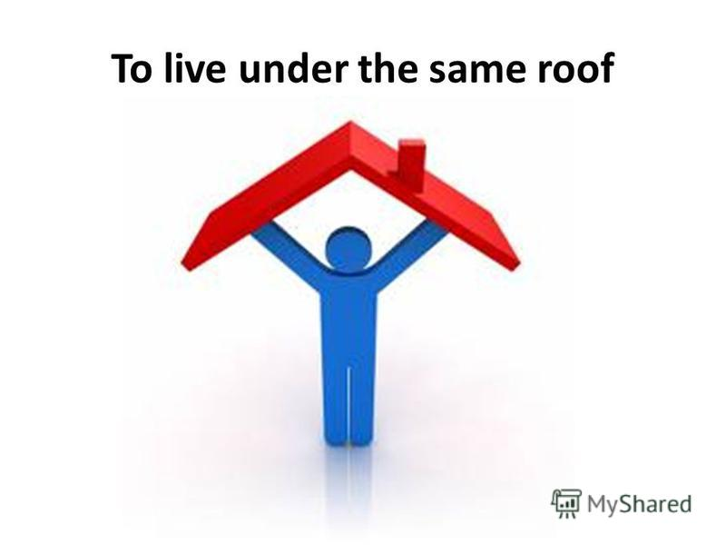 To live under the same roof