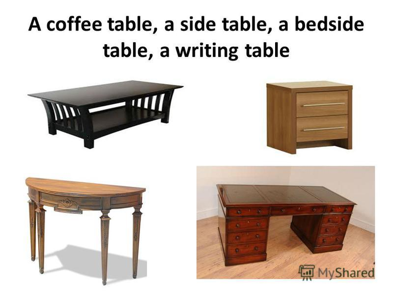 A coffee table, a side table, a bedside table, a writing table
