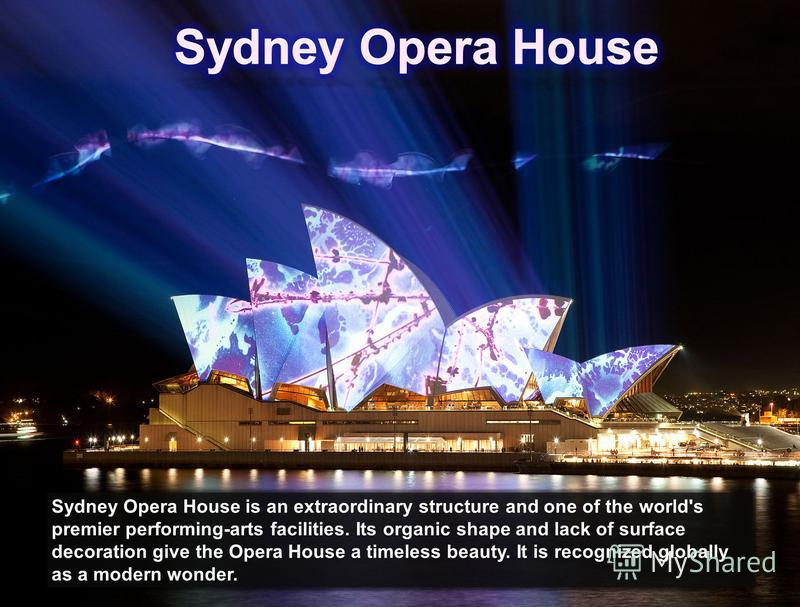Sydney Opera House is an extraordinary structure and one of the world's premier performing-arts facilities. Its organic shape and lack of surface decoration give the Opera House a timeless beauty. It is recognized globally as a modern wonder.