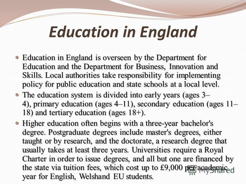 Education in England Education in England is overseen by the Department for Education and the Department for Business, Innovation and Skills. Local authorities take responsibility for implementing policy for public education and state schools at a lo