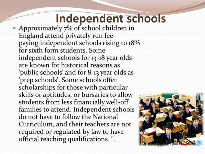 Independent schools Approximately 7% of school children in England attend privately run fee- paying independent schools rising to 18% for sixth form students. Some independent schools for 13-18 year olds are known for historical reasons as 'public sc