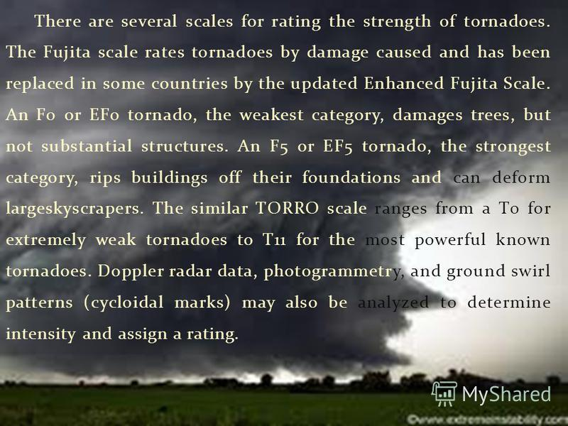 There are several scales for rating the strength of tornadoes. The Fujita scale rates tornadoes by damage caused and has been replaced in some countries by the updated Enhanced Fujita Scale. An F0 or EF0 tornado, the weakest category, damages trees,