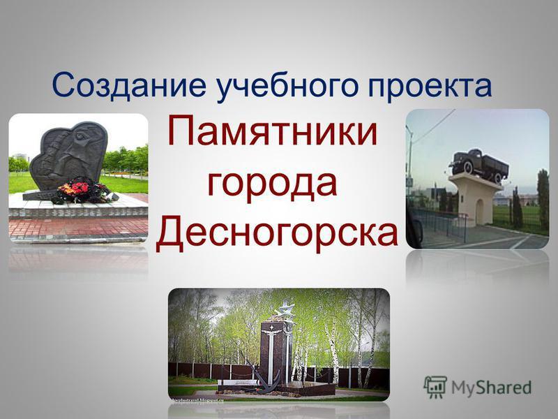 Создание учебного проекта Памятники города Десногорска