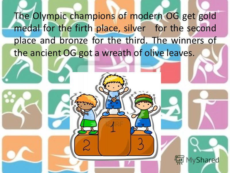 The Olympic champions of modern OG get gold medal for the firth place, silver for the second place and bronze for the third. The winners of the ancient OG got a wreath of olive leaves.