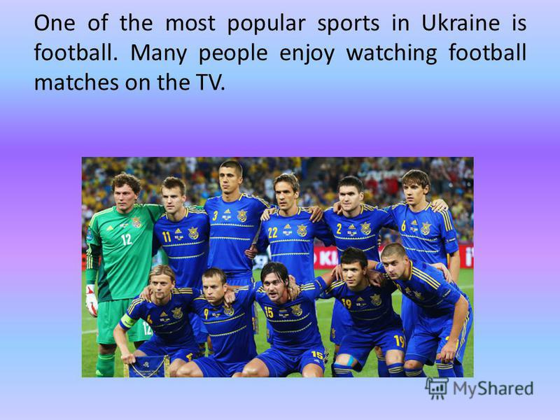 One of the most popular sports in Ukraine is football. Many people enjoy watching football matches on the TV.