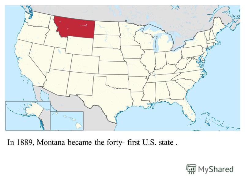 In 1889, Montana became the forty- first U.S. state.