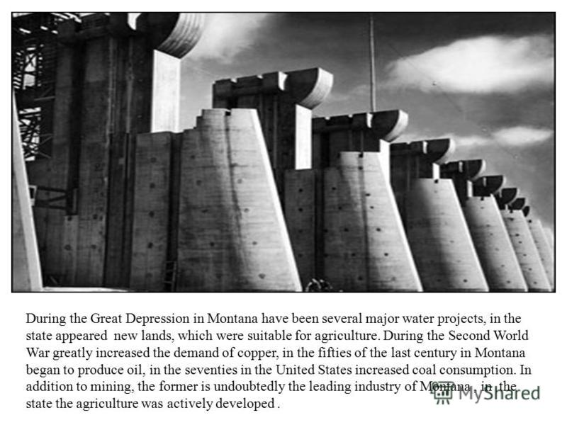 During the Great Depression in Montana have been several major water projects, in the state appeared new lands, which were suitable for agriculture. During the Second World War greatly increased the demand of copper, in the fifties of the last centur