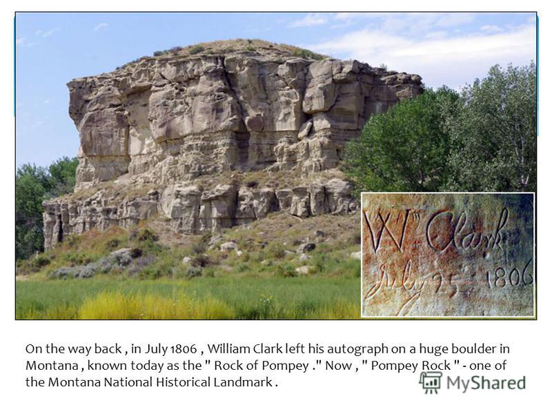 On the way back, in July 1806, William Clark left his autograph on a huge boulder in Montana, known today as the  Rock of Pompey. Now,  Pompey Rock  - one of the Montana National Historical Landmark.