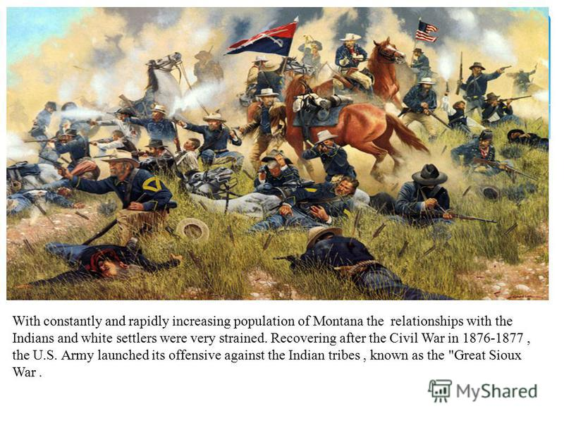With constantly and rapidly increasing population of Montana the relationships with the Indians and white settlers were very strained. Recovering after the Civil War in 1876-1877, the U.S. Army launched its offensive against the Indian tribes, known