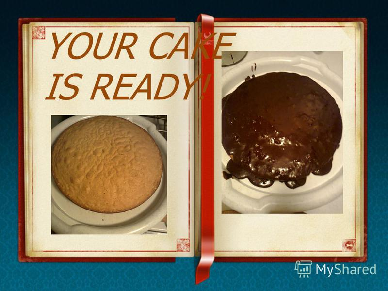 YOUR CAKE IS READY!