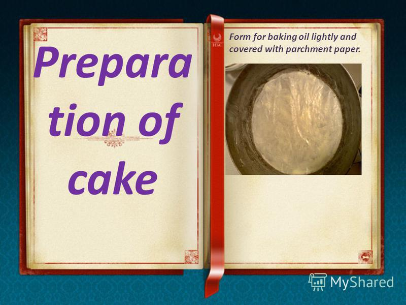 Prepara tion of cake Form for baking oil lightly and covered with parchment paper.