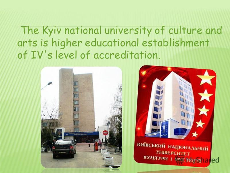 The Kyiv national university of culture and arts is higher educational establishment of IV's level of accreditation.