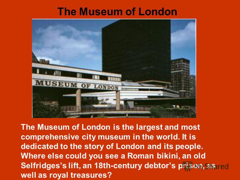 The Museum of London is the largest and most comprehensive city museum in the world. It is dedicated to the story of London and its people. Where else could you see a Roman bikini, an old Selfridgess lift, an 18th-century debtors prison, as well as r