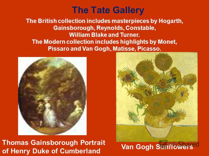 The Tate Gallery Thomas Gainsborough Portrait of Henry Duke of Cumberland Van Gogh Sunflowers The British collection includes masterpieces by Hogarth, Gainsborough, Reynolds, Constable, William Blake and Turner. The Modern collection includes highlig