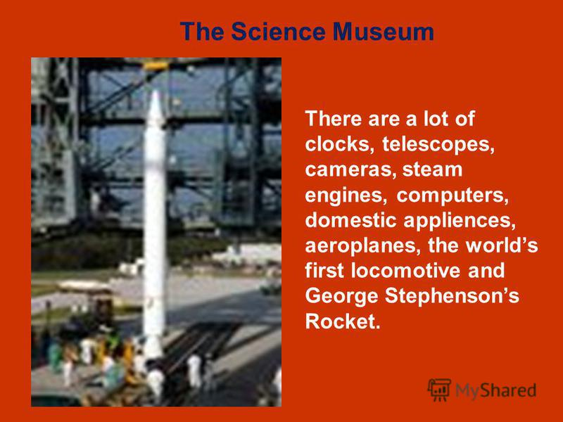 There are a lot of clocks, telescopes, cameras, steam engines, computers, domestic appliences, aeroplanes, the worlds first locomotive and George Stephensons Rocket. The Science Museum