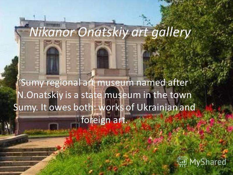 Nikanor Onatskiy art gallery Sumy regional art museum named after N.Onatskiy is a state museum in the town Sumy. It owes both: works of Ukrainian and foreign art.
