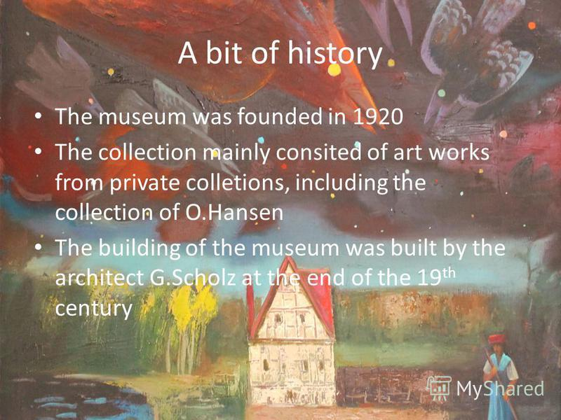 A bit of history The museum was founded in 1920 The collection mainly consited of art works from private colletions, including the collection of O.Hansen The building of the museum was built by the architect G.Scholz at the end of the 19 th century