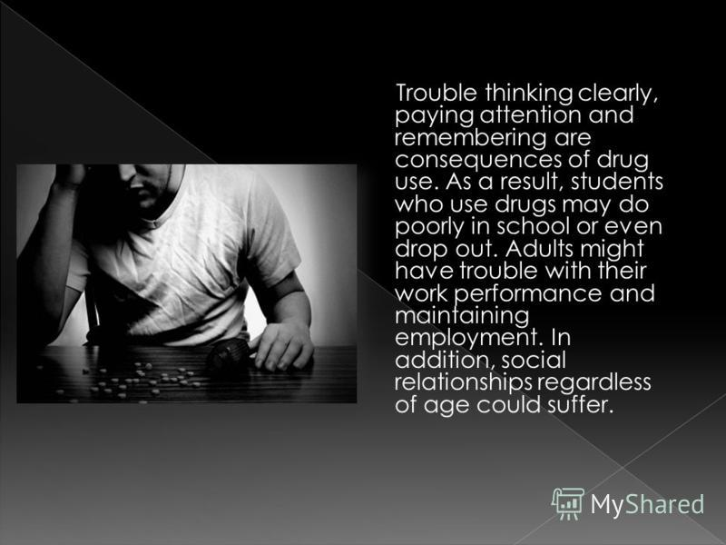 Trouble thinking clearly, paying attention and remembering are consequences of drug use. As a result, students who use drugs may do poorly in school or even drop out. Adults might have trouble with their work performance and maintaining employment. I