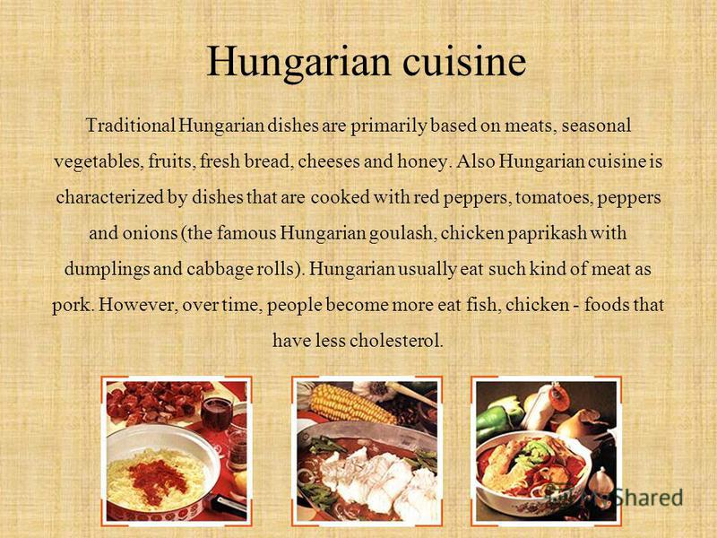Hungarian cuisine Traditional Hungarian dishes are primarily based on meats, seasonal vegetables, fruits, fresh bread, cheeses and honey. Also Hungarian cuisine is characterized by dishes that are cooked with red peppers, tomatoes, peppers and onions