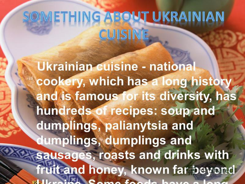 Ukrainian cuisine - national cookery, which has a long history and is famous for its diversity, has hundreds of recipes: soup and dumplings, palianytsia and dumplings, dumplings and sausages, roasts and drinks with fruit and honey, known far beyond U