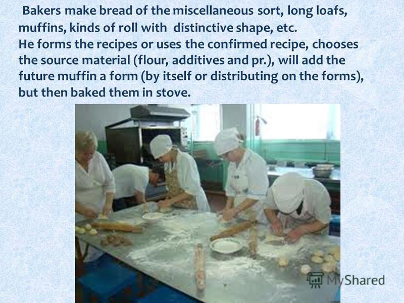 Bakers make bread of the miscellaneous sort, long loafs, muffins, kinds of roll with distinctive shape, etc. He forms the recipes or uses the confirmed recipe, chooses the source material (flour, additives and pr.), will add the future muffin a form