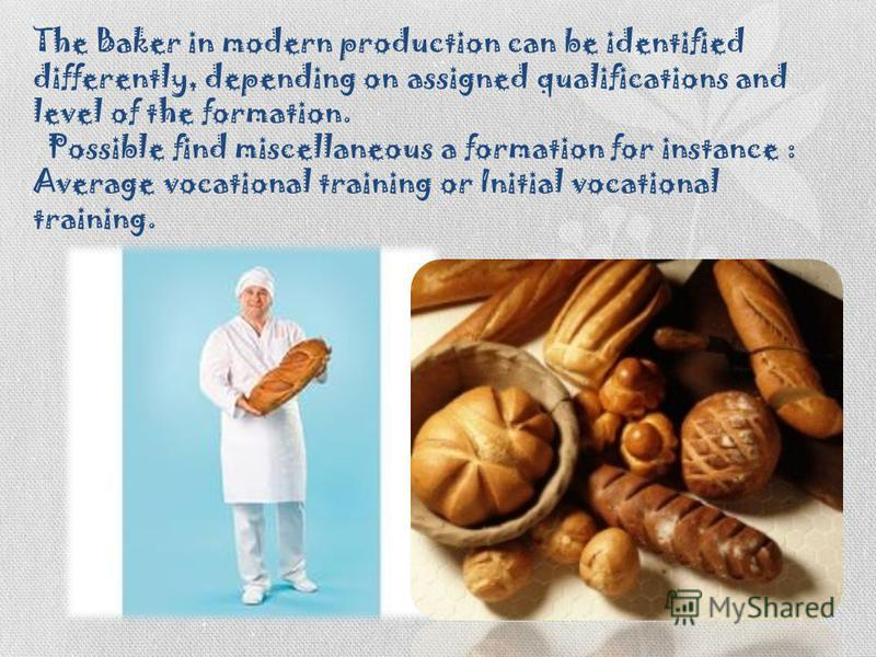 The Baker in modern production can be identified differently, depending on assigned qualifications and level of the formation. Possible find miscellaneous a formation for instance : Average vocational training or Initial vocational training.