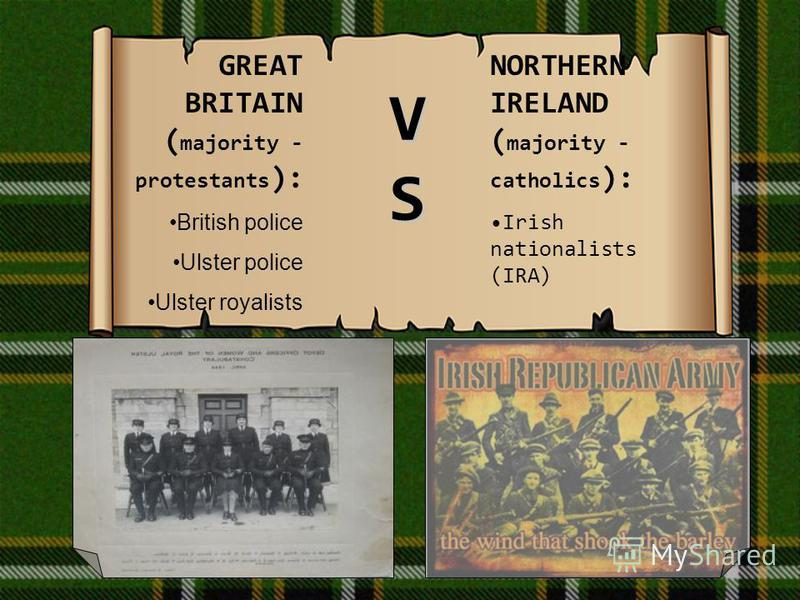 GREAT BRITAIN ( majority - protestants ): British police Ulster police Ulster royalists NORTHERN IRELAND ( majority - catholics ): Irish nationalists (IRA) VSVSVSVS