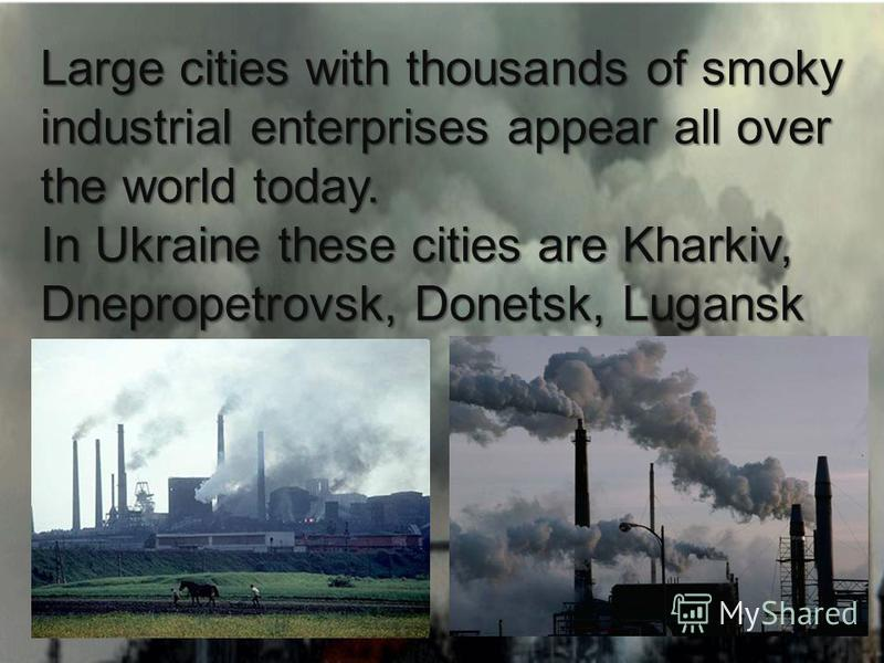 Large cities with thousands of smoky industrial enterprises appear all over the world today. In Ukraine these cities are Kharkiv, Dnepropetrovsk, Donetsk, Lugansk