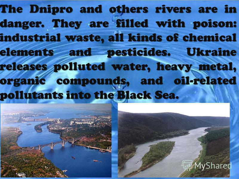The Dnipro and others rivers are in danger. They are filled with poison: industrial waste, all kinds of chemical elements and pesticides. Ukraine releases polluted water, heavy metal, organic compounds, and oil-related pollutants into the Black Sea.