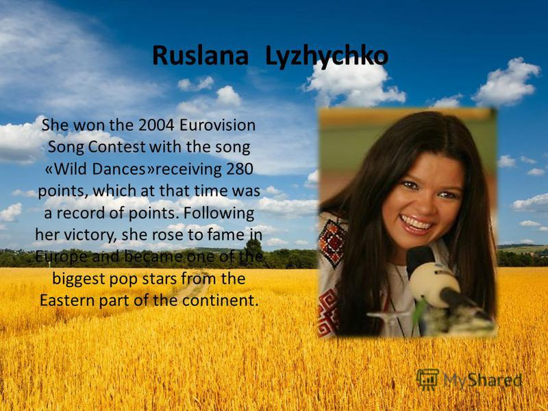 Ruslana Lyzhychko She won the 2004 Eurovision Song Contest with the song «Wild Dances»receiving 280 points, which at that time was a record of points. Following her victory, she rose to fame in Europe and became one of the biggest pop stars from the