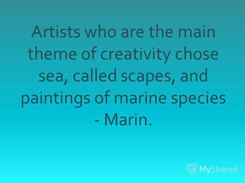 Artists who are the main theme of creativity chose sea, called scapes, and paintings of marine species - Marin.