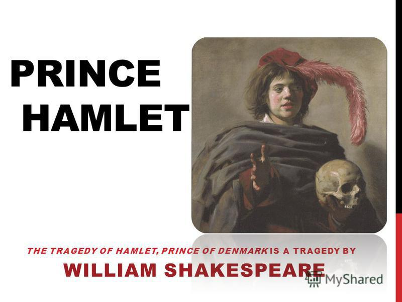 THE TRAGEDY OF HAMLET, PRINCE OF DENMARK IS A TRAGEDY BY WILLIAM SHAKESPEARE PRINCE HAMLET