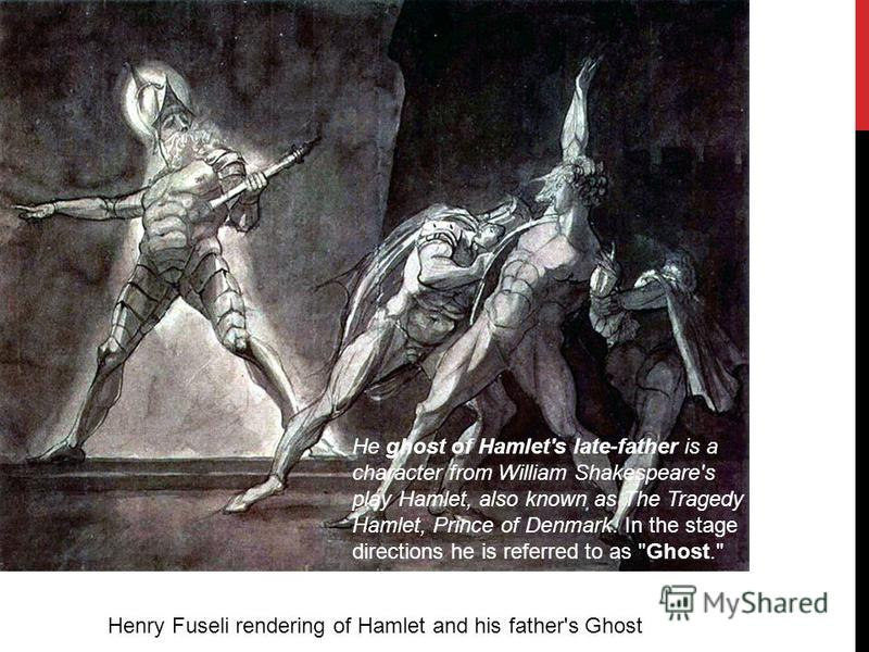 Henry Fuseli rendering of Hamlet and his father's Ghost He ghost of Hamlet's late-father is a character from William Shakespeare's play Hamlet, also known as The Tragedy of Hamlet, Prince of Denmark. In the stage directions he is referred to as