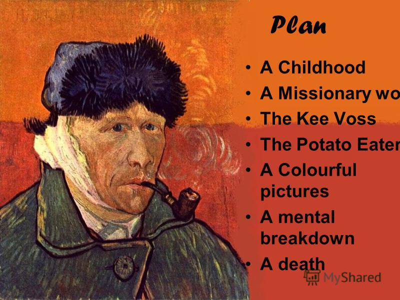 Plan A Childhood A Missionary work The Kee Voss The Potato Eaters A Colourful pictures A mental breakdown A death