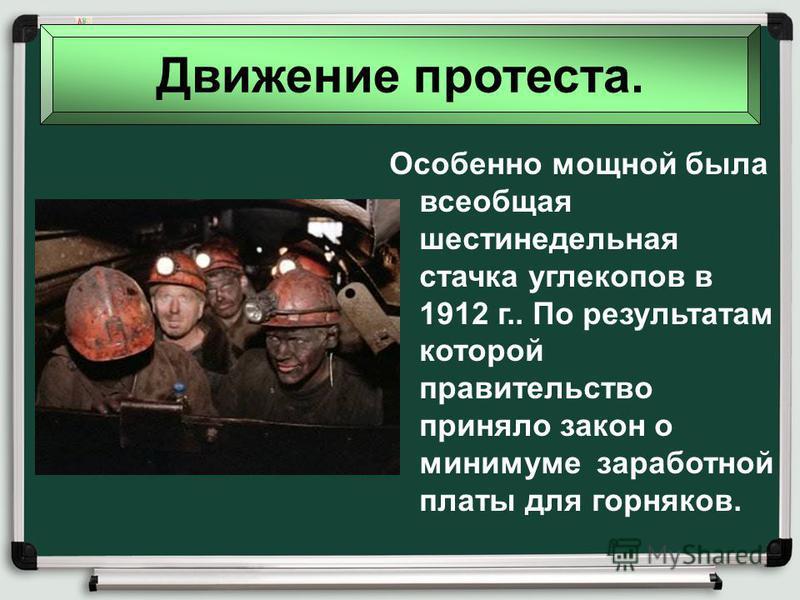 Движение протеста. Особенно мощной была всеобщая шестинедельная стачка углекопов в 1912 г.. По результатам которой правительство приняло закон о минимуме заработной платы для горняков.