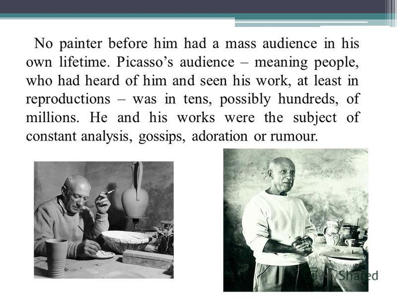 No painter before him had a mass audience in his own lifetime. Picassos audience – meaning people, who had heard of him and seen his work, at least in reproductions – was in tens, possibly hundreds, of millions. He and his works were the subject of c