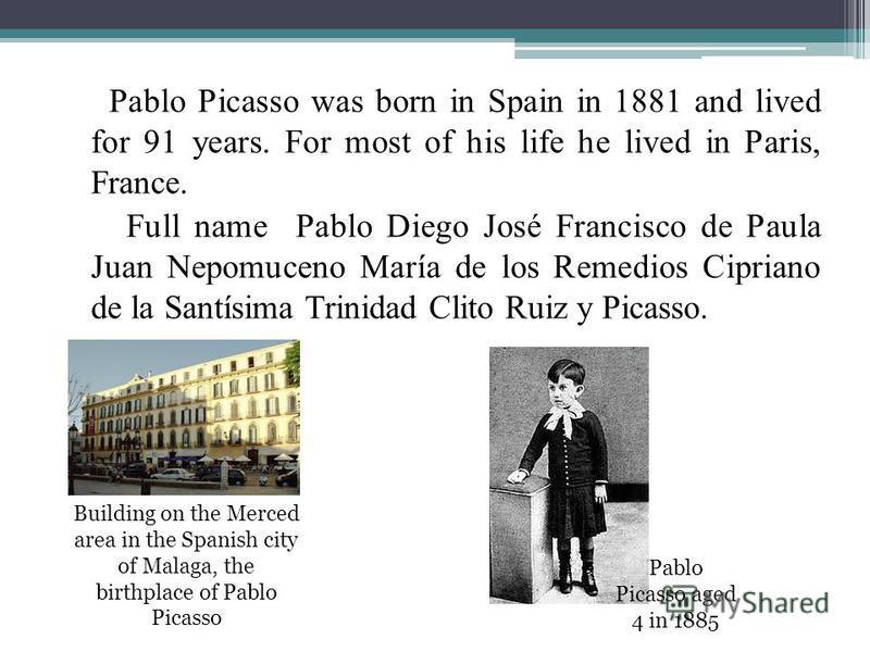 Pablo Picasso was born in Spain in 1881 and lived for 91 years. For most of his life he lived in Paris, France. Full name Pablo Diego José Francisco de Paula Juan Nepomuceno María de los Remedios Cipriano de la Santísima Trinidad Clito Ruiz y Picasso