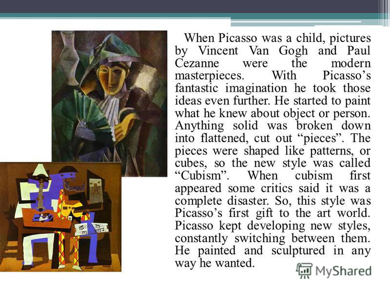 When Picasso was a child, pictures by Vincent Van Gogh and Paul Cezanne were the modern masterpieces. With Picassos fantastic imagination he took those ideas even further. He started to paint what he knew about object or person. Anything solid was br