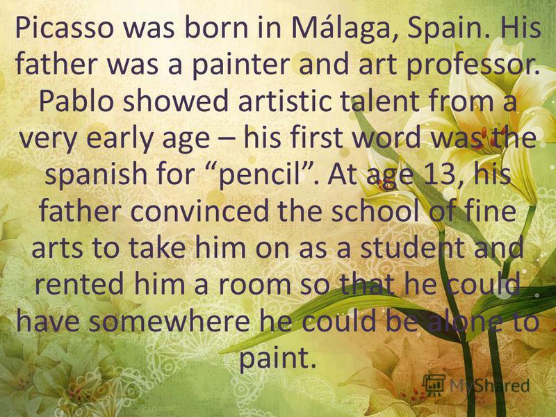 Some facts Born - 25 October 1881. (Malaga, Spain). Birth name - Pablo Diego Jose Francisco de Paula Juan Nepomuceno Maria de los Remedios Cipriano de la Santisima Trinidad Ruiz y Picasso. Died - 8 April 1973 (aged 91) (Mougins, France) Nationality –