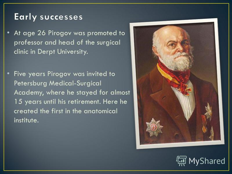 At age 26 Pirogov was promoted to professor and head of the surgical clinic in Derpt University. Five years Pirogov was invited to Petersburg Medical-Surgical Academy, where he stayed for almost 15 years until his retirement. Here he created the firs